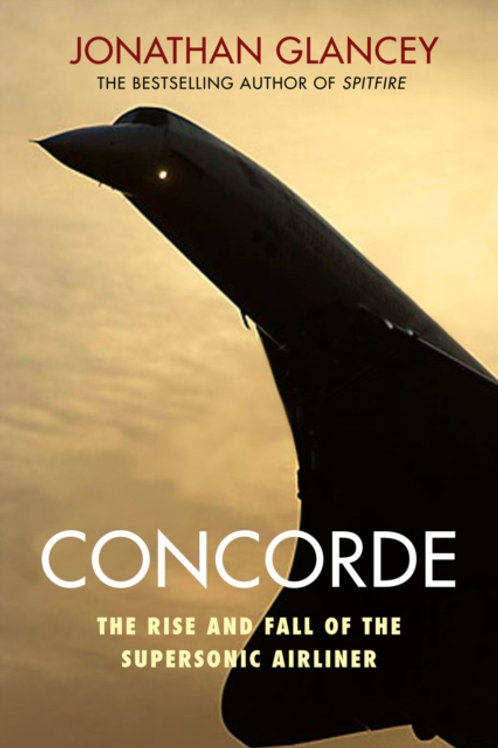 Concorde : The Rise and Fall of the Supersonic Airliner