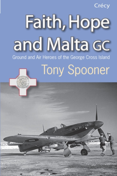 Faith, Hope and Malta : Ground and Air Heroes of the George Cross Island