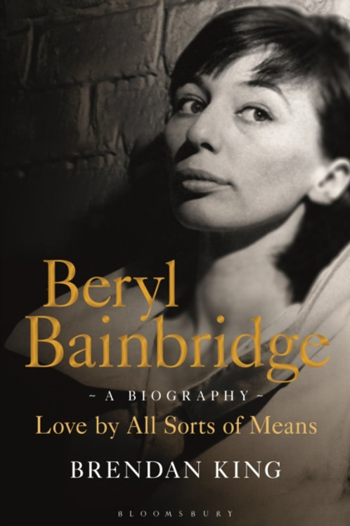 Beryl Bainbridge : Love by All Sorts of Means: A Biography