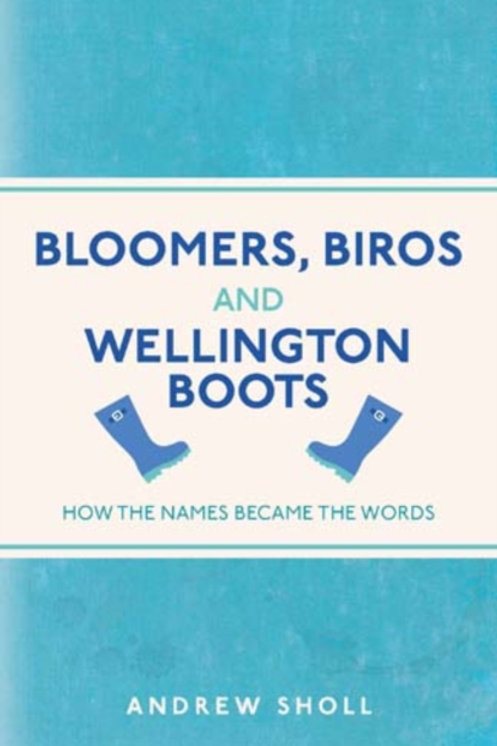 Bloomers, Biros and Wellington Boots : How the Names Became the Words