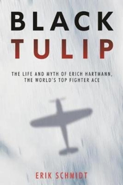 Black Tulip : The Life and Myth of Erich Hartmann, the World's Top Fighter Ace
