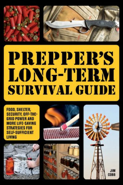 Prepper's Long-Term Survival Guide: Food, Shelter, Security, Off-the-Grid Power