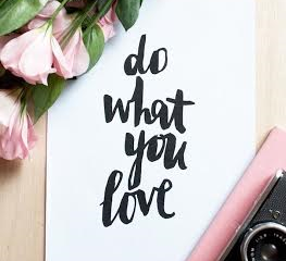 'Do what you love and you will never work another day in your life.'