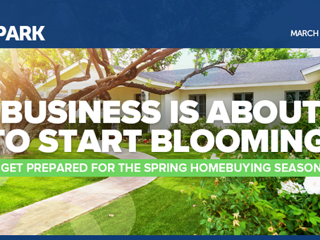 Business Is About to Start Blooming! Get Prepared for the Spring Homebuying Season