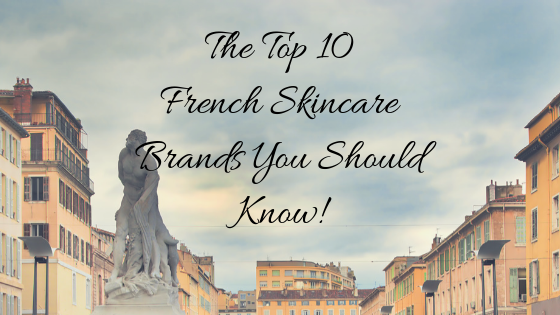 The Top 10 French Skincare Brands You Should Know!