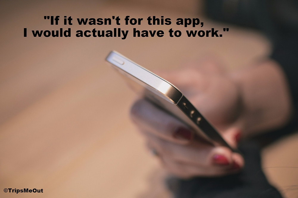 """If it wasn't for this app, I would actually have to work."""