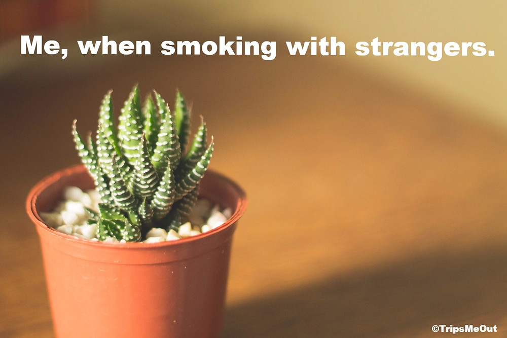 Me, when smoking with strangers.
