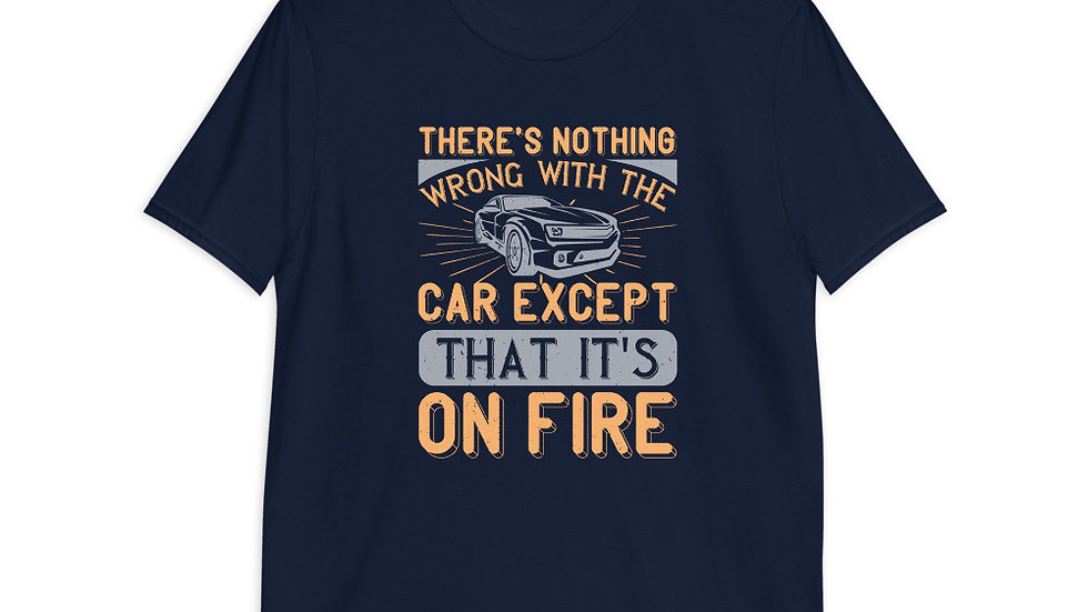 There's nothing wrong with the car except that it's on fire | T-Shirt
