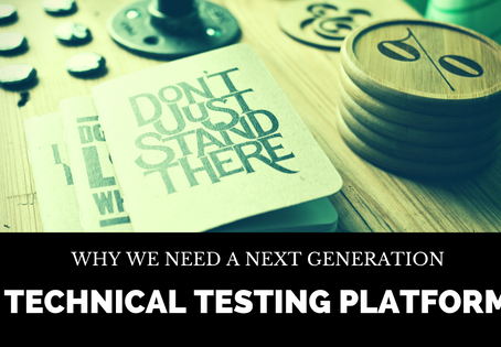 Why we need a Next Generation Technical Testing Platform