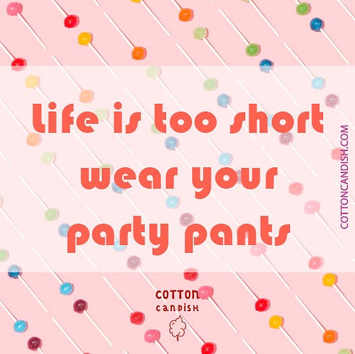 Life is too short wear your party pants