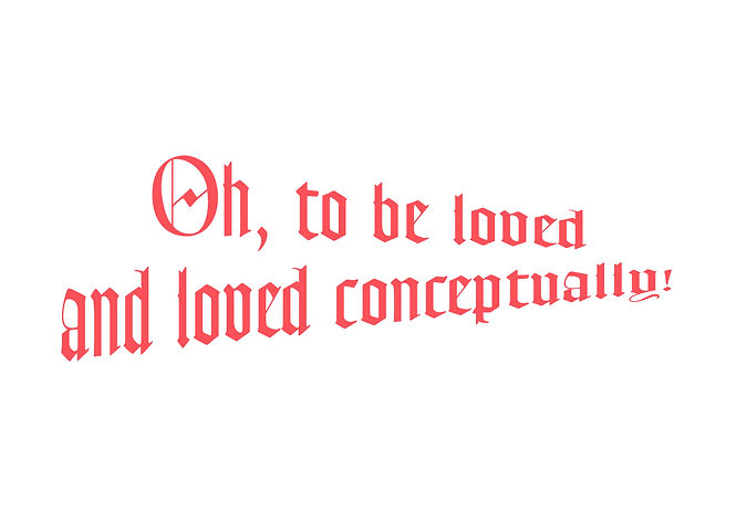 Oh, to be loved and loved conceptually.j