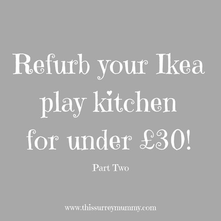 Refurb Your Ikea Play Kitchen For Under £30 - Part Two...