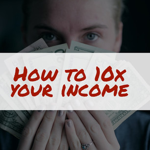 HOW TO 10X YOUR INCOME