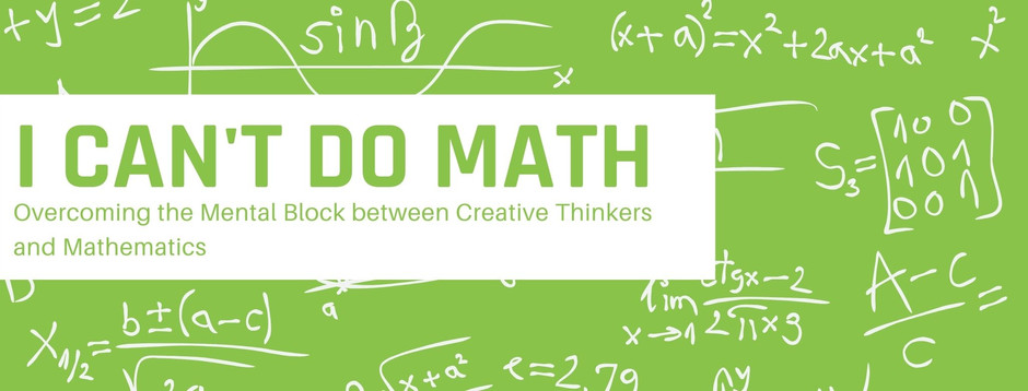 I Can't Do Math: Overcoming the Mental Block between Creative Thinkers and Mathematics