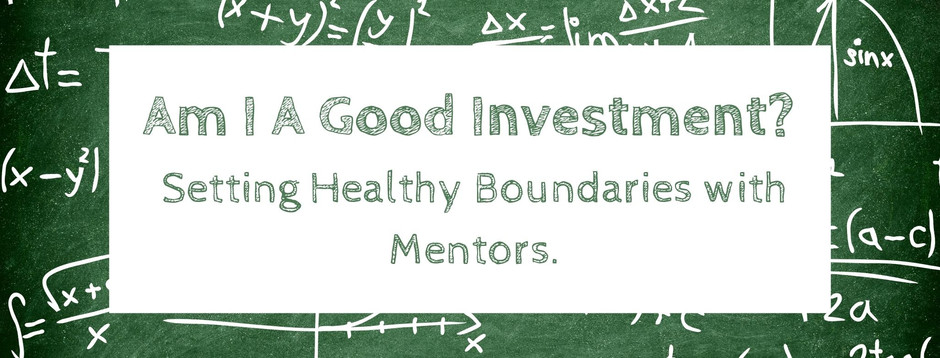 Am I A Good Investment? Setting Healthy Boundaries with Mentors.