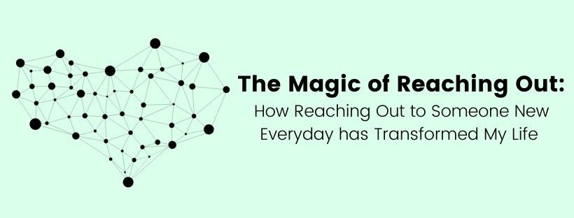 The Magic of Reaching Out: How Reaching Out to Someone New Everyday has Transformed My Life