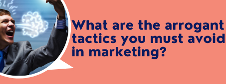 What are the arrogant tactics you must avoid in marketing?