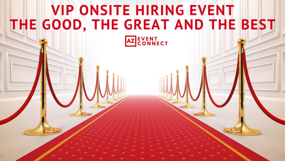VIP Onsite Hiring Event: The Good, The Great and The Best.