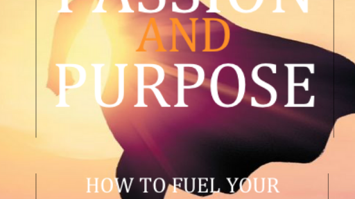 Passion And Purpose: How to fuel your passion and pursue your dreams