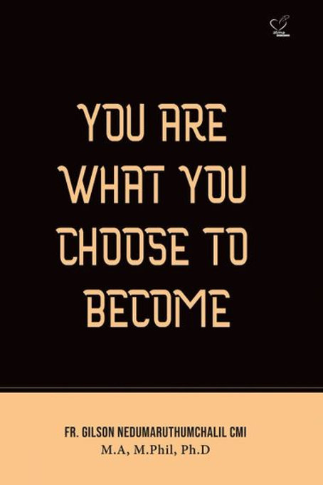 YOU ARE WHAT YOU CHOOSE TO BECOME
