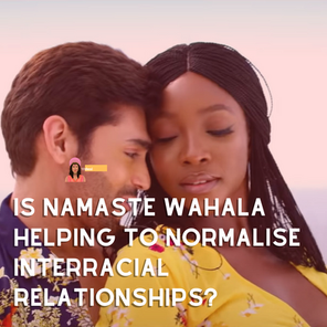 Is Namaste Wahala Helping to Normalise Interracial Relationships?