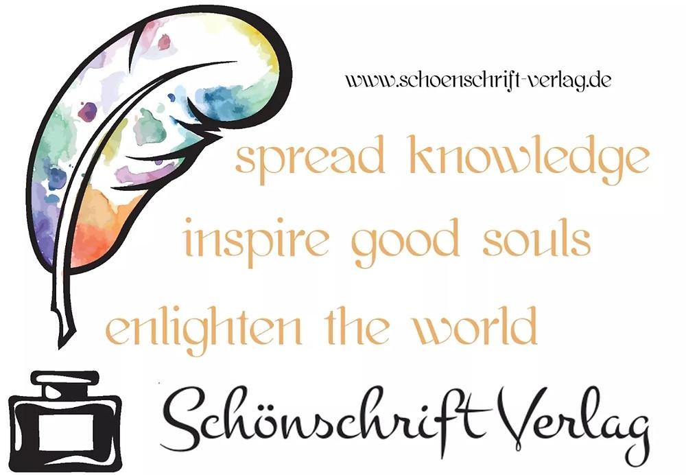 Schönschrift Verlag Slogan: Spread Knowledge Inspire Good Souls Enlighten The World