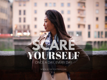Scare yourself. Once a day, every day.
