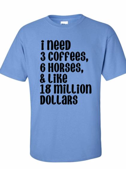 I need 3 coffees, 6 horses, & like 18 million dollars tee!