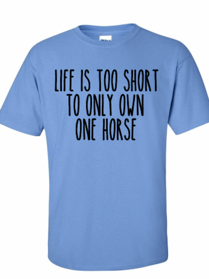 Life is too short to only own one horse tee!