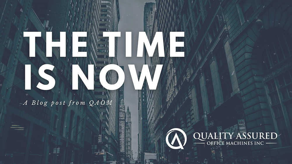 Blog Post The Time Is Now from Quality Assured Office Machines, Inc.