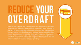 Overdrafts come in handy but if you don't need such a 'generous' overdraft, ask your bank to reduce it, or get rid of it completely.