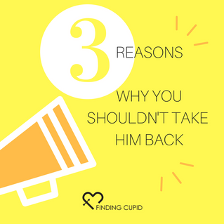 3 Reasons Why You Shouldn't Take Him Back