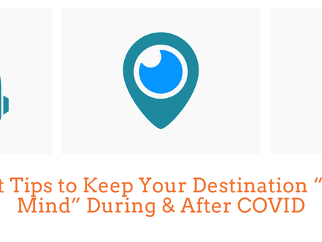"""3 Great Tips to Keep Your Destination """"Top-of Mind"""" During & After COVID"""