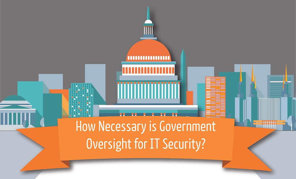 How Necessary is government oversight for IT Security?