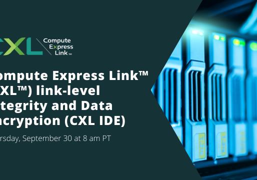 Upcoming Webinar: Compute Express Link™ (CXL™) Link-level Integrity and Data Encryption (CXL IDE)