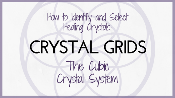 How to Select and Identify Healing Crystals Part Five: Crystal Grids & Cubic Crystals