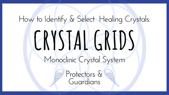 How to Identify and Select Healing Crystals: Part Six Crystal Grids and Monoclinic Crystals