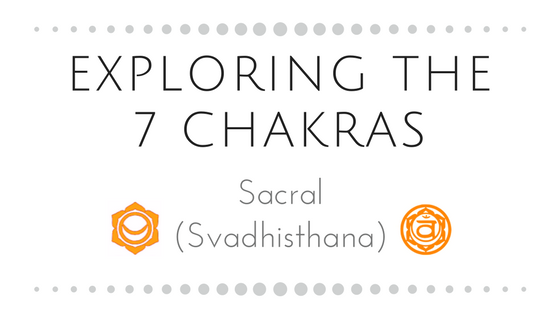 Exploring the 7 Chakras                                                      Part Two: Sacral (Svadh