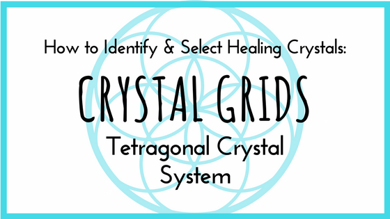How to Select and Identify Healing Crystals Part 10: Crystal Grids and the Tetragonal Crystal System
