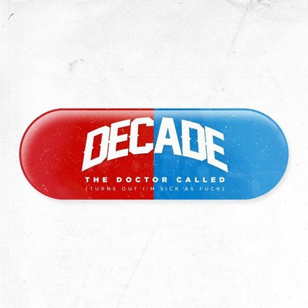Decade - The Doctor Called (Turns out I'm Sick as Fuck)