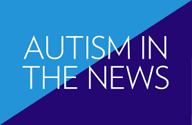 Autism In The News ~ Autism News From Around The Globe