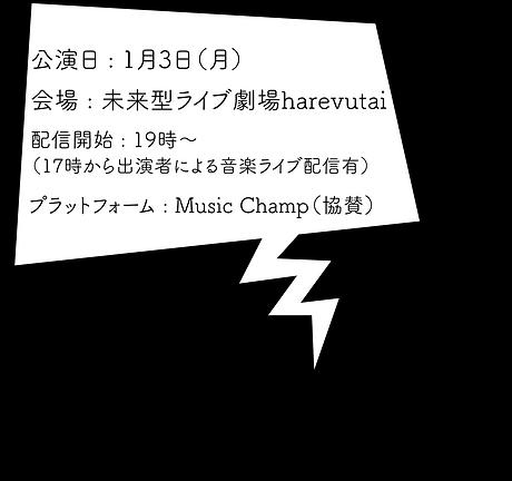 公演日 : 1月3日(月) 会場 : 未来型ライブ劇場harevutai 配信開始 : 19時~(17時から出演者による音楽ライブ配信有) プラットフォーム : Music Champ(協賛)