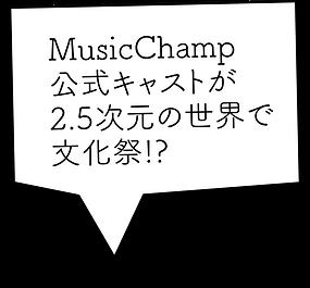 MusicChamp公式キャストが2.5次元の世界で文化祭!?