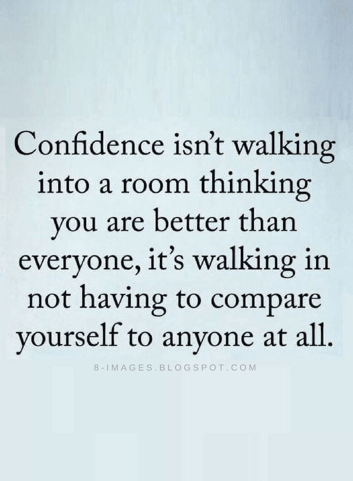 Confidence isn't walking into a room thinking you are better than everyone, it's walking in not having to compare yourself to anyone at all.