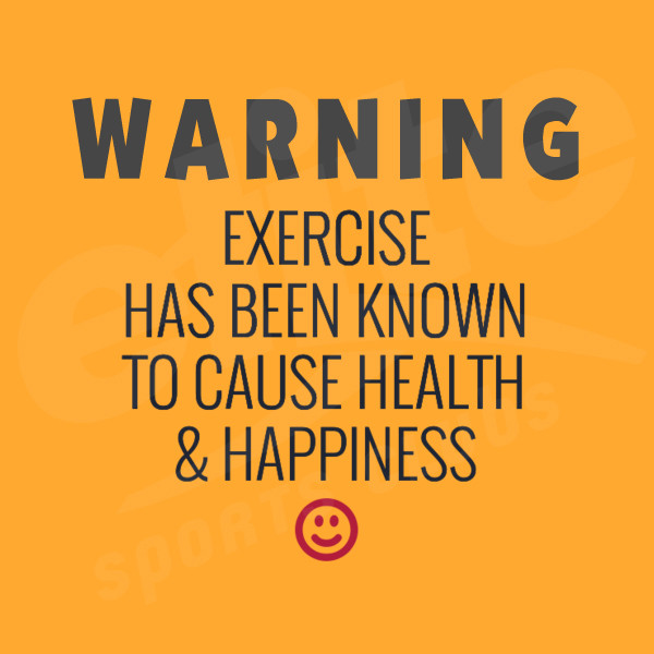 Warning exercise has been known to cause health and happiness
