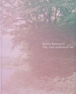 Rinko Kawauchi - The river embraced me