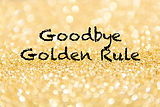 Goodbye Golden Rule.jpg