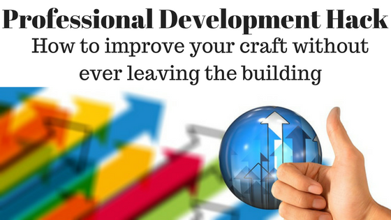 Professional Development Hack- Master your craft without ever leaving the building
