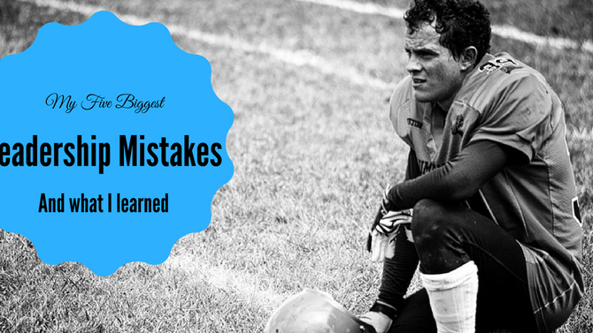 My Five Biggest Leadership Mistakes and What I learned