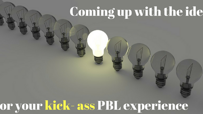 How to come up with the idea for your kick- ass PBL experience